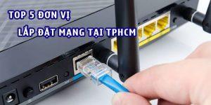Top 5 đơn vị lắp đặt mạng uy tín tại TPHCM